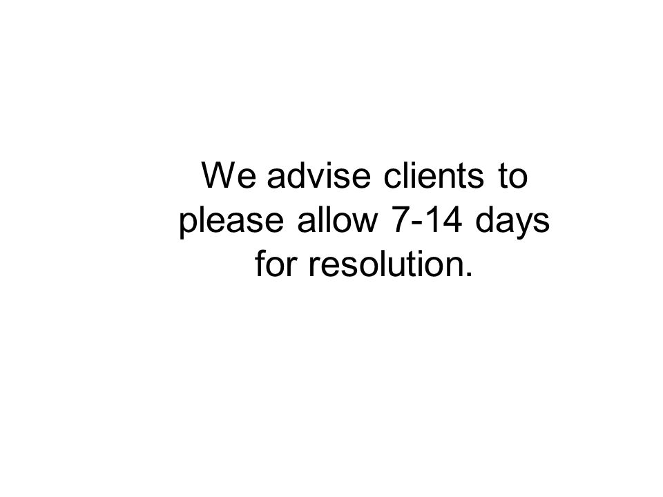 We advise clients to please allow 7-14 days for resolution.
