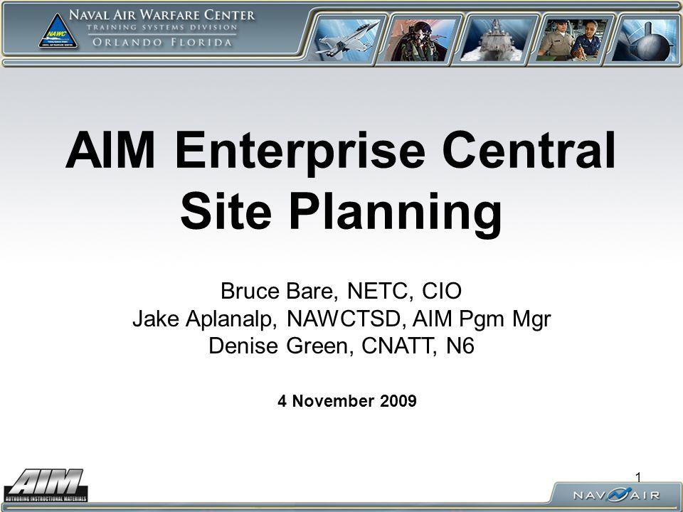 1 AIM Enterprise Central Site Planning 4 November 2009 Bruce Bare, NETC, CIO Jake Aplanalp, NAWCTSD, AIM Pgm Mgr Denise Green, CNATT, N6