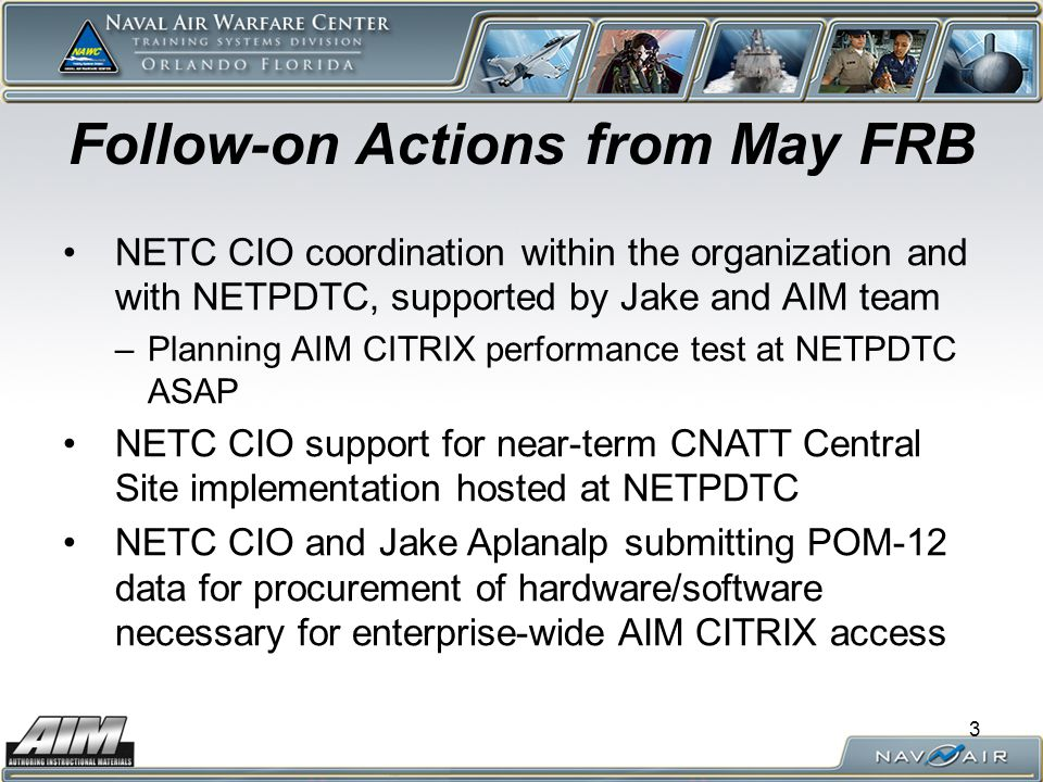 3 Follow-on Actions from May FRB NETC CIO coordination within the organization and with NETPDTC, supported by Jake and AIM team –Planning AIM CITRIX p