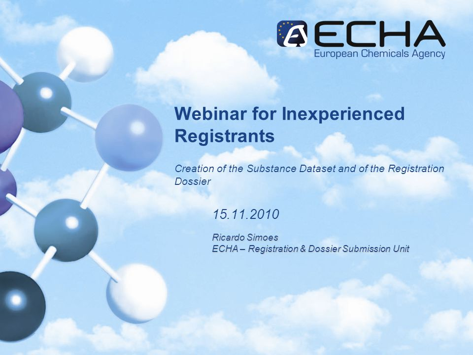 Webinar for Inexperienced Registrants Creation of the Substance Dataset and of the Registration Dossier 15.11.2010 Ricardo Simoes ECHA – Registration & Dossier Submission Unit