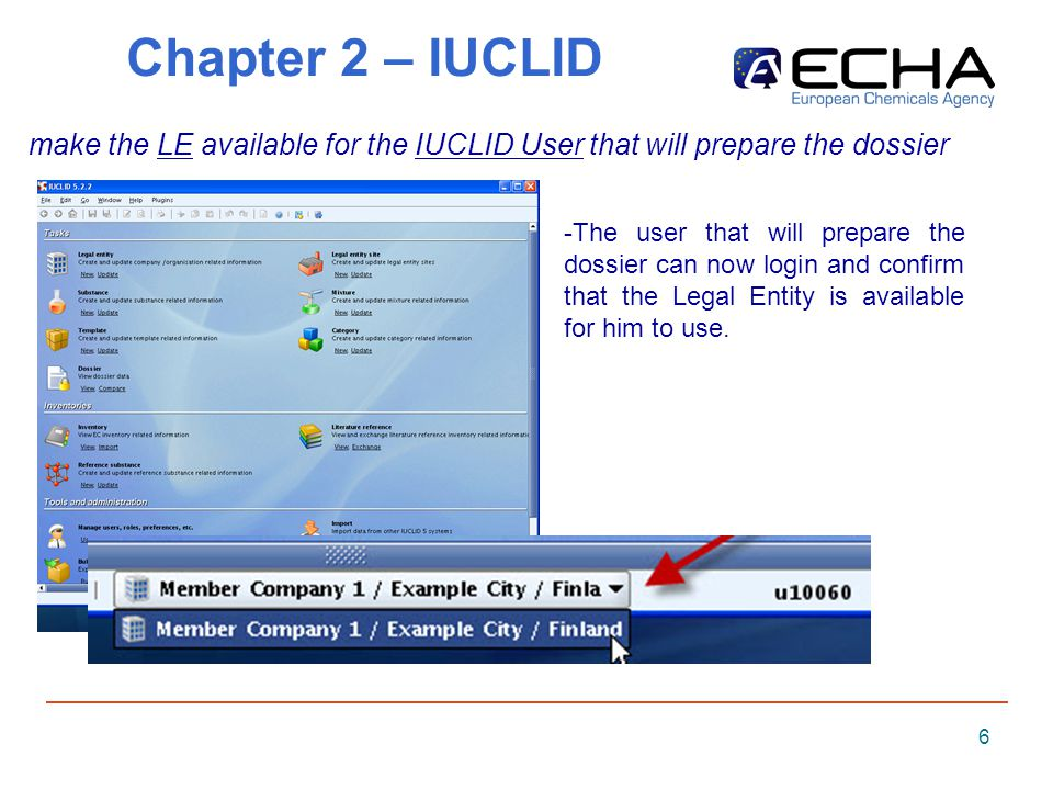 6 Chapter 2 – IUCLID make the LE available for the IUCLID User that will prepare the dossier -The user that will prepare the dossier can now login and confirm that the Legal Entity is available for him to use.