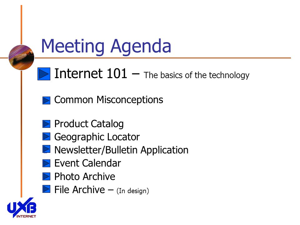 Meeting Agenda Internet 101 – The basics of the technology Common Misconceptions Product Catalog Geographic Locator Newsletter/Bulletin Application Event Calendar Photo Archive File Archive – (In design)