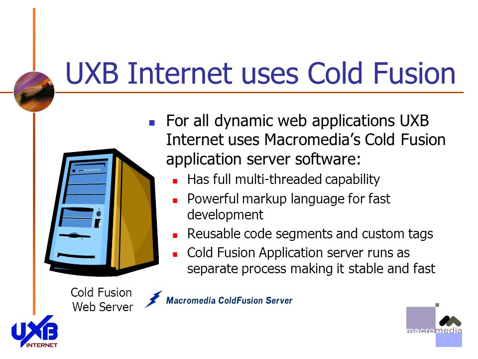 UXB Internet uses Cold Fusion Cold Fusion Web Server For all dynamic web applications UXB Internet uses Macromedias Cold Fusion application server software: Has full multi-threaded capability Powerful markup language for fast development Reusable code segments and custom tags Cold Fusion Application server runs as separate process making it stable and fast