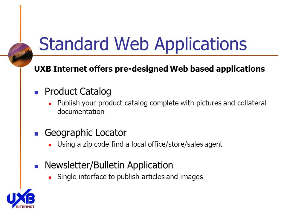 Standard Web Applications UXB Internet offers pre-designed Web based applications Product Catalog Publish your product catalog complete with pictures and collateral documentation Geographic Locator Using a zip code find a local office/store/sales agent Newsletter/Bulletin Application Single interface to publish articles and images