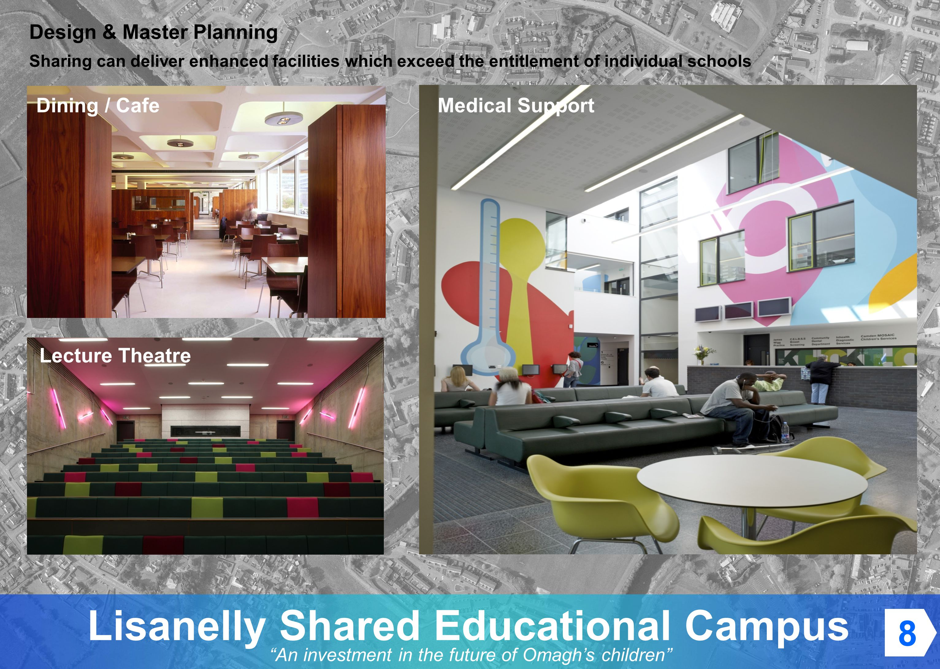 An investment in the future of Omaghs children Lisanelly Shared Educational Campus Design & Master Planning Sharing can deliver enhanced facilities which exceed the entitlement of individual schools Dining / Cafe Lecture Theatre Medical Support 8