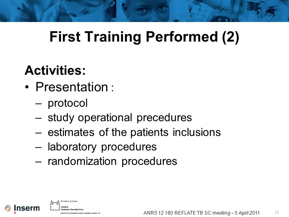 12 ANRS 12 180 REFLATE TB SC meeting – 5 April 2011 First Training Performed (2) Activities: Presentation : –protocol –study operational precedures –estimates of the patients inclusions –laboratory procedures –randomization procedures