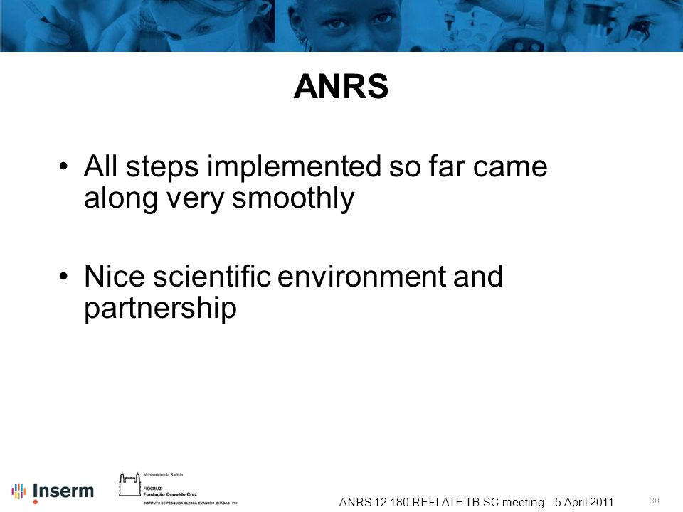 30 ANRS 12 180 REFLATE TB SC meeting – 5 April 2011 ANRS All steps implemented so far came along very smoothly Nice scientific environment and partnership