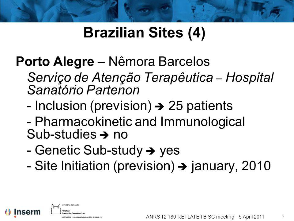 6 ANRS 12 180 REFLATE TB SC meeting – 5 April 2011 Brazilian Sites (4) Porto Alegre – Nêmora Barcelos Serviço de Atenção Terapêutica – Hospital Sanatório Partenon - Inclusion (prevision) 25 patients - Pharmacokinetic and Immunological Sub-studies no - Genetic Sub-study yes - Site Initiation (prevision) january, 2010