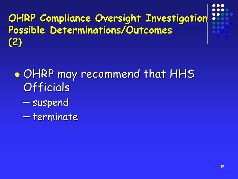 13 OHRP may recommend that HHS Officials OHRP may recommend that HHS Officials – suspend – terminate OHRP Compliance Oversight Investigation Possible Determinations/Outcomes (2)