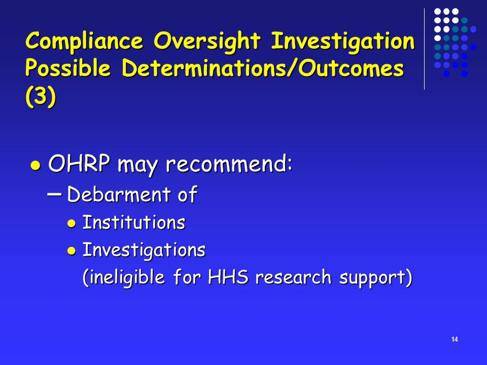 14 OHRP may recommend: OHRP may recommend: – Debarment of Institutions Institutions Investigations Investigations (ineligible for HHS research support) Compliance Oversight Investigation Possible Determinations/Outcomes (3)