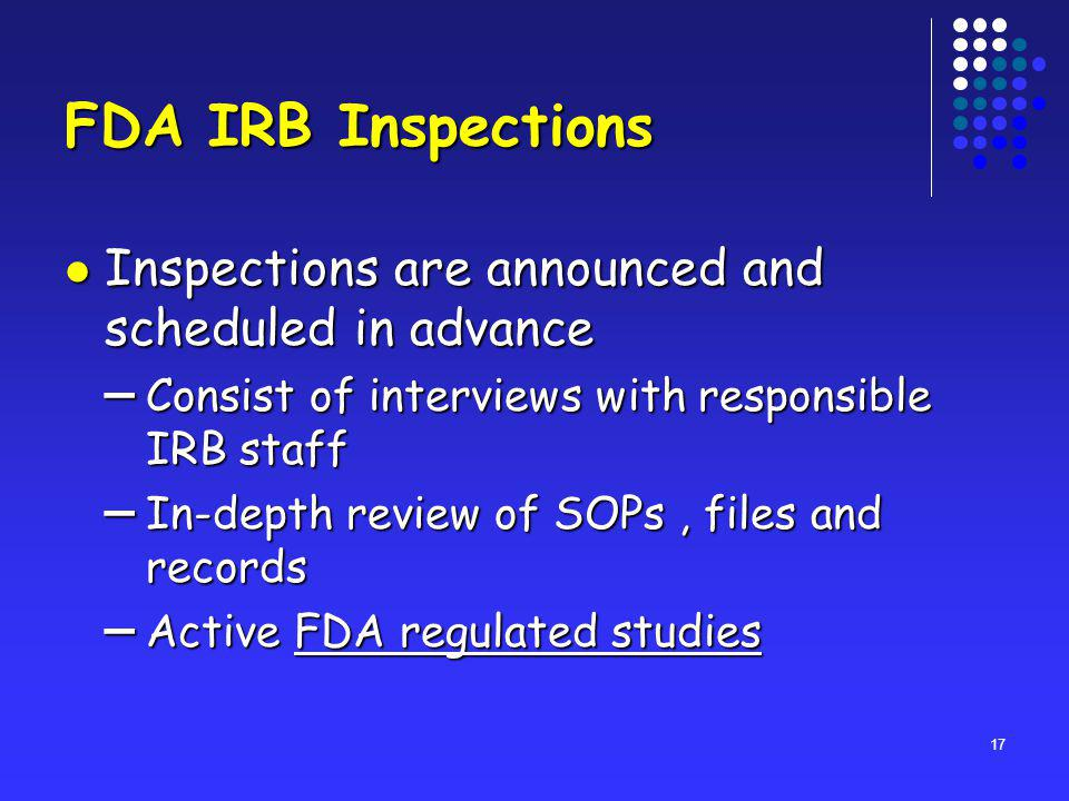 17 FDA IRB Inspections Inspections are announced and scheduled in advance Inspections are announced and scheduled in advance – Consist of interviews with responsible IRB staff – In-depth review of SOPs, files and records – Active FDA regulated studies