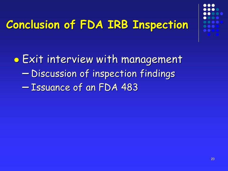 23 Conclusion of FDA IRB Inspection Exit interview with management Exit interview with management – Discussion of inspection findings – Issuance of an FDA 483