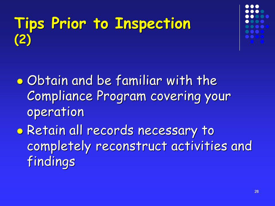 28 Tips Prior to Inspection (2) Obtain and be familiar with the Compliance Program covering your operation Obtain and be familiar with the Compliance Program covering your operation Retain all records necessary to completely reconstruct activities and findings Retain all records necessary to completely reconstruct activities and findings
