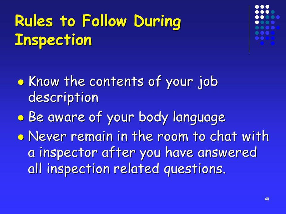 40 Rules to Follow During Inspection Know the contents of your job description Know the contents of your job description Be aware of your body language Be aware of your body language Never remain in the room to chat with a inspector after you have answered all inspection related questions.