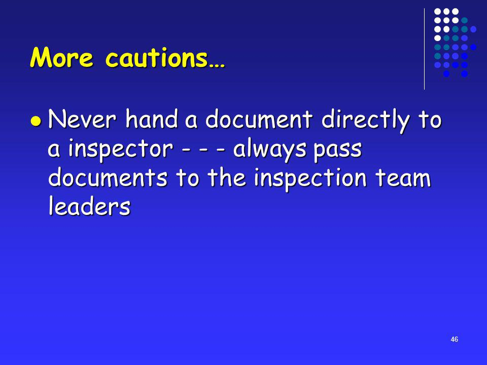 46 More cautions… Never hand a document directly to a inspector - - - always pass documents to the inspection team leaders Never hand a document directly to a inspector - - - always pass documents to the inspection team leaders