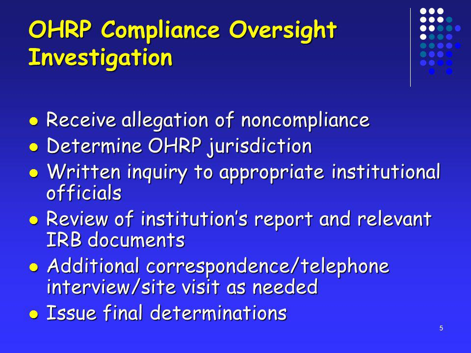 5 OHRP Compliance Oversight Investigation Receive allegation of noncompliance Receive allegation of noncompliance Determine OHRP jurisdiction Determine OHRP jurisdiction Written inquiry to appropriate institutional officials Written inquiry to appropriate institutional officials Review of institutions report and relevant IRB documents Review of institutions report and relevant IRB documents Additional correspondence/telephone interview/site visit as needed Additional correspondence/telephone interview/site visit as needed Issue final determinations Issue final determinations