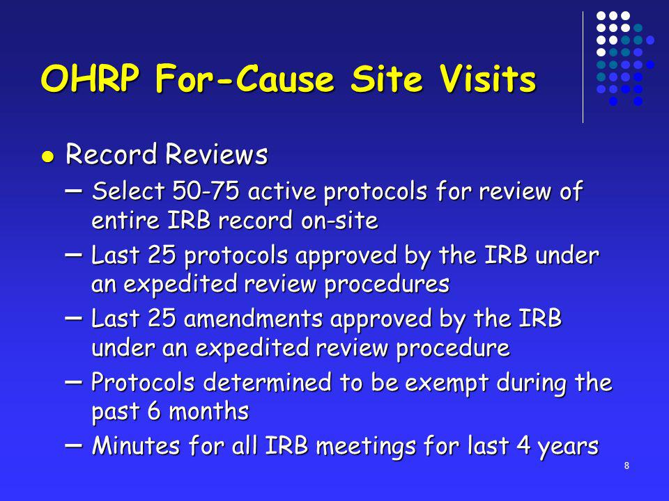 8 OHRP For-Cause Site Visits Record Reviews Record Reviews – Select 50-75 active protocols for review of entire IRB record on-site – Last 25 protocols approved by the IRB under an expedited review procedures – Last 25 amendments approved by the IRB under an expedited review procedure – Protocols determined to be exempt during the past 6 months – Minutes for all IRB meetings for last 4 years