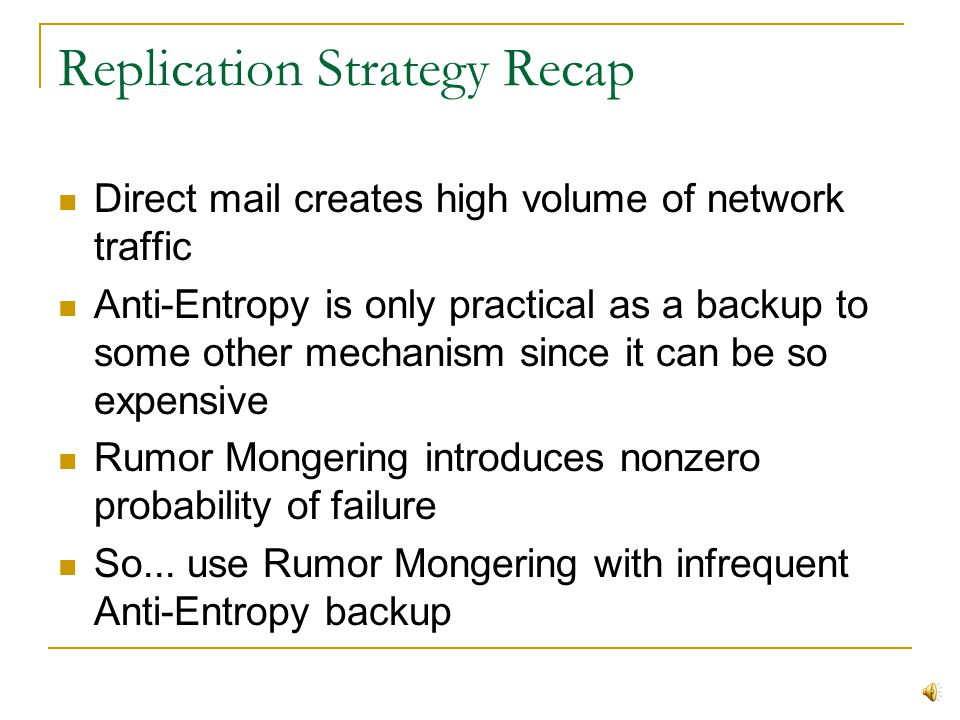 Rumor Mongering Connection Limit Consider a limit on the number of rumor requests a server can process at once Effects of Push and Pull methods On mostly-stale database, Push excels since if two sites try to push to the same recipient, one is rejected; as epidemic spreads, this has the effect of canceling unnecessary update network traffic With Pull method, connection limit introduces slight chance that a site might miss an update