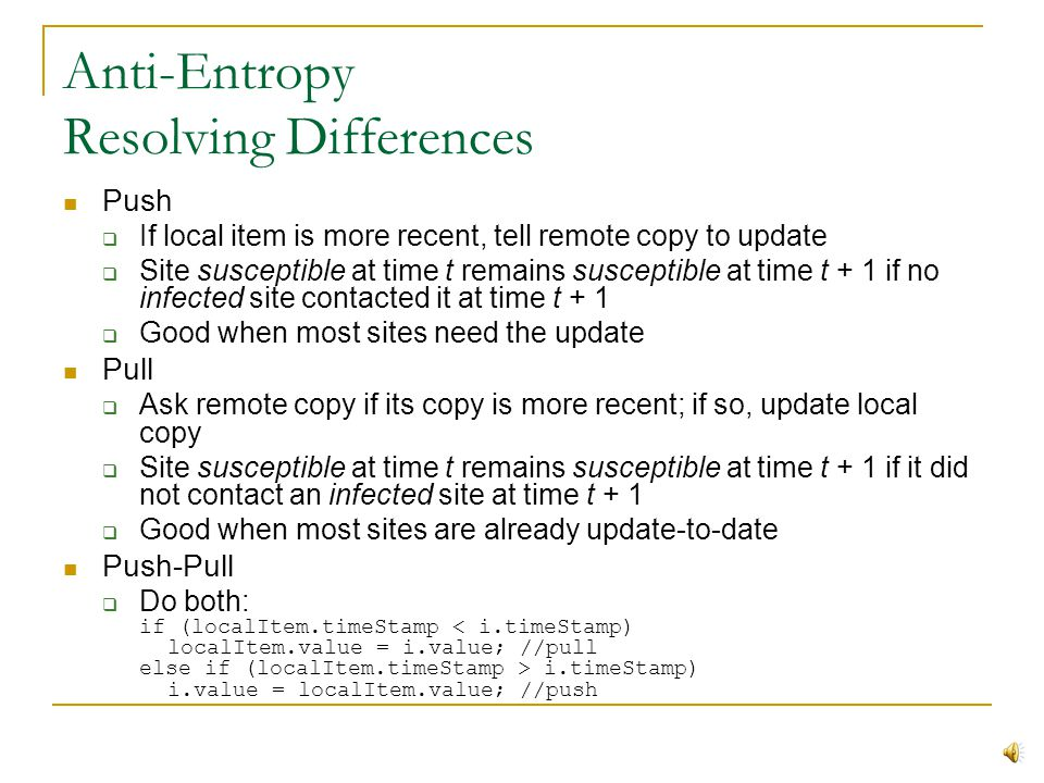 Anti-Entropy Based on epidemic theory Single infected site eventually infects entire population of susceptible sites In database replication, infected site is the one with the latest update, susceptible sites are those needing the update Total time to update population is proportional to log of population size Periodically sync entire copy of DB with one or more remote copies Pseudocode forsome (site s in Sites) resolveDifferences(localDB, s);