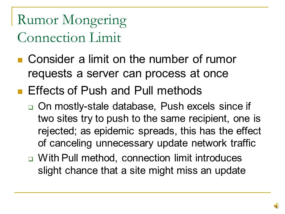 Rumor Mongering Like a game of network-telephone, infected site s 1 shares update with susceptible site s 2 s 2 then becomes infected and spreads the update to n other susceptible sites (exponential growth) At a certain point, infected site realizes that rumor has spread sufficiently and stops sharing it via: Feedback-based probability (stop with probability 1/k if site was already infected) Blind probability (always stop with probability 1/k) Fixed count (stop after k sites report they are already infected)