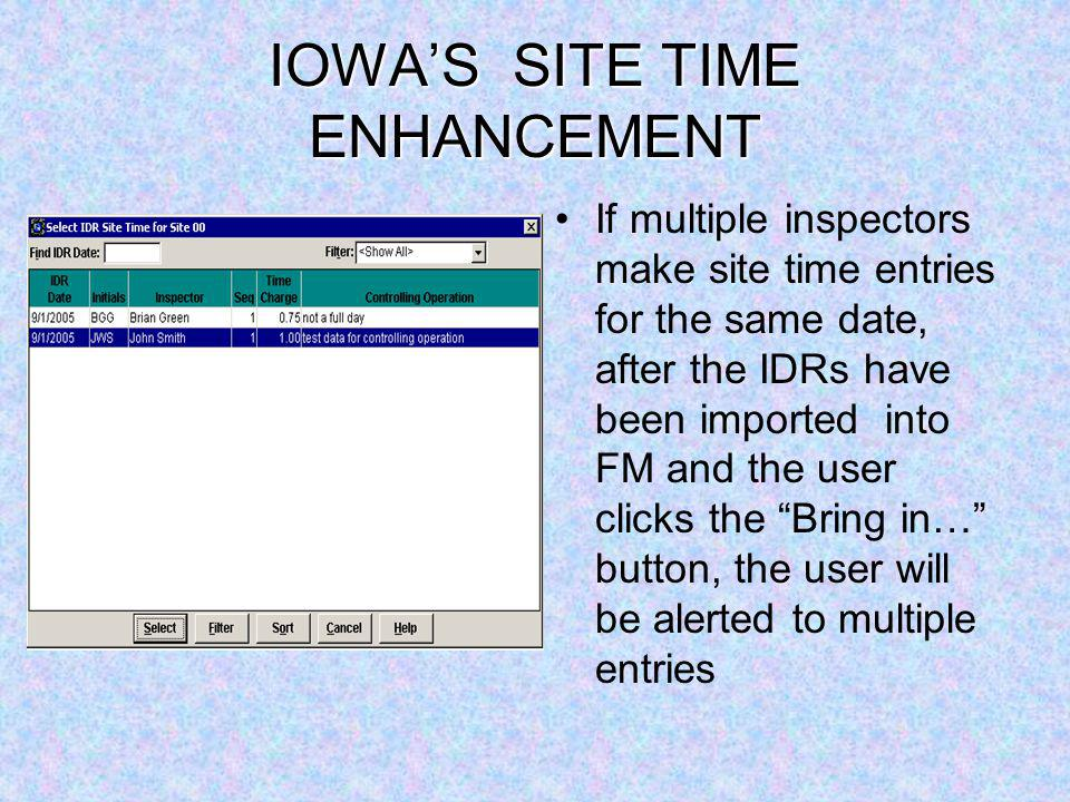 IOWAS SITE TIME ENHANCEMENT If multiple inspectors make site time entries for the same date, after the IDRs have been imported into FM and the user clicks the Bring in… button, the user will be alerted to multiple entries