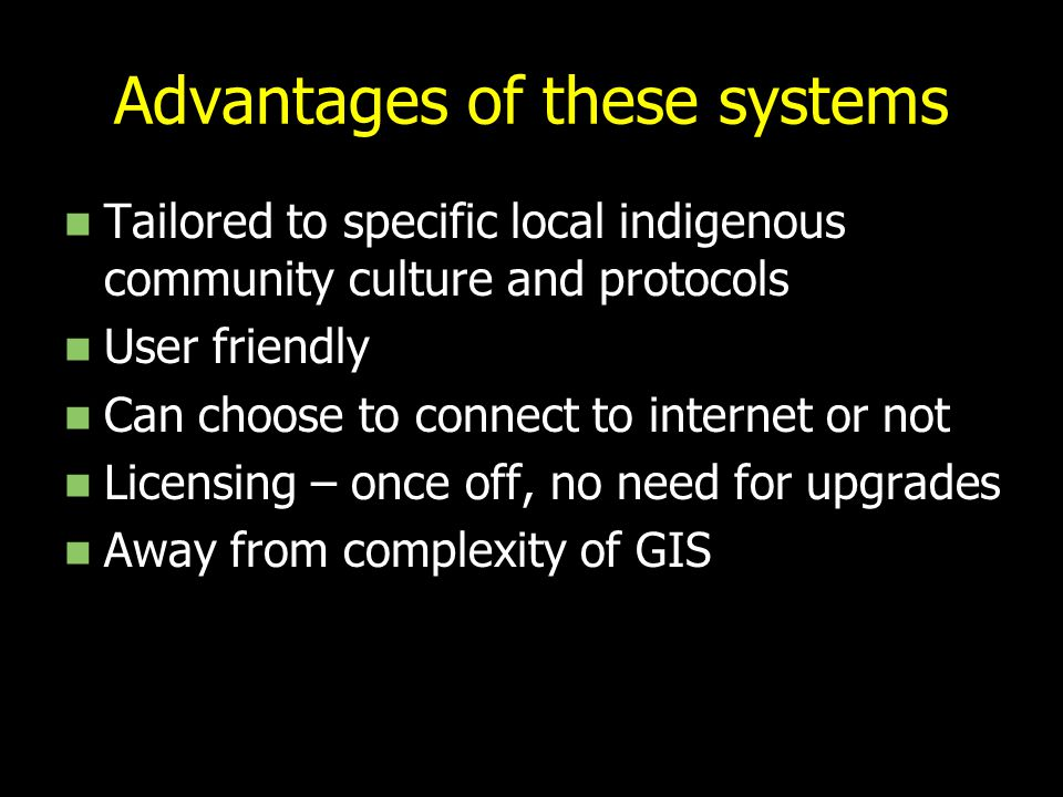 Advantages of these systems Tailored to specific local indigenous community culture and protocols User friendly Can choose to connect to internet or n