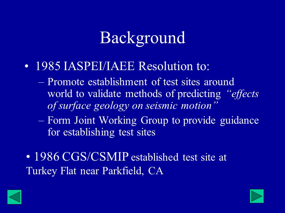Background 1985 IASPEI/IAEE Resolution to: –Promote establishment of test sites around world to validate methods of predicting effects of surface geol