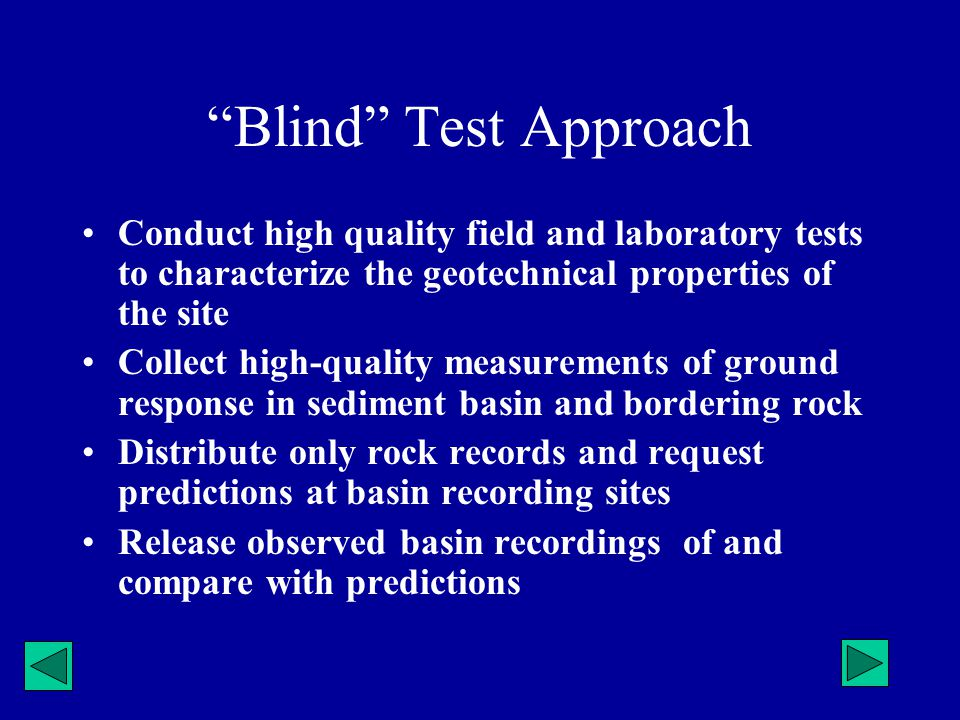 Blind Test Approach Conduct high quality field and laboratory tests to characterize the geotechnical properties of the site Collect high-quality measu