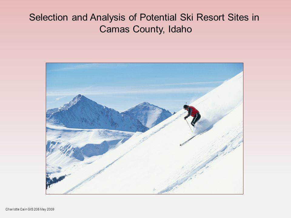 Selection and Analysis of Potential Ski Resort Sites in Camas County, Idaho Charlotte Cain GIS 205 May 2009