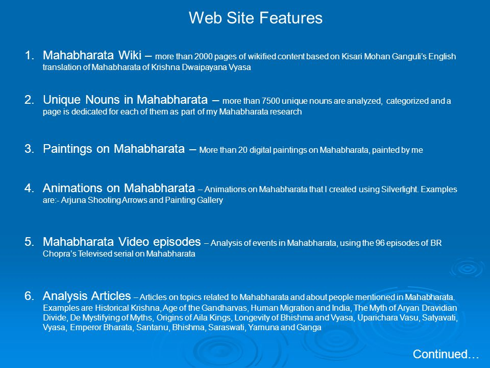 Web Site Features 1.Mahabharata Wiki – more than 2000 pages of wikified content based on Kisari Mohan Gangulis English translation of Mahabharata of Krishna Dwaipayana Vyasa 2.Unique Nouns in Mahabharata – more than 7500 unique nouns are analyzed, categorized and a page is dedicated for each of them as part of my Mahabharata research 3.Paintings on Mahabharata – More than 20 digital paintings on Mahabharata, painted by me 4.Animations on Mahabharata – Animations on Mahabharata that I created using Silverlight.