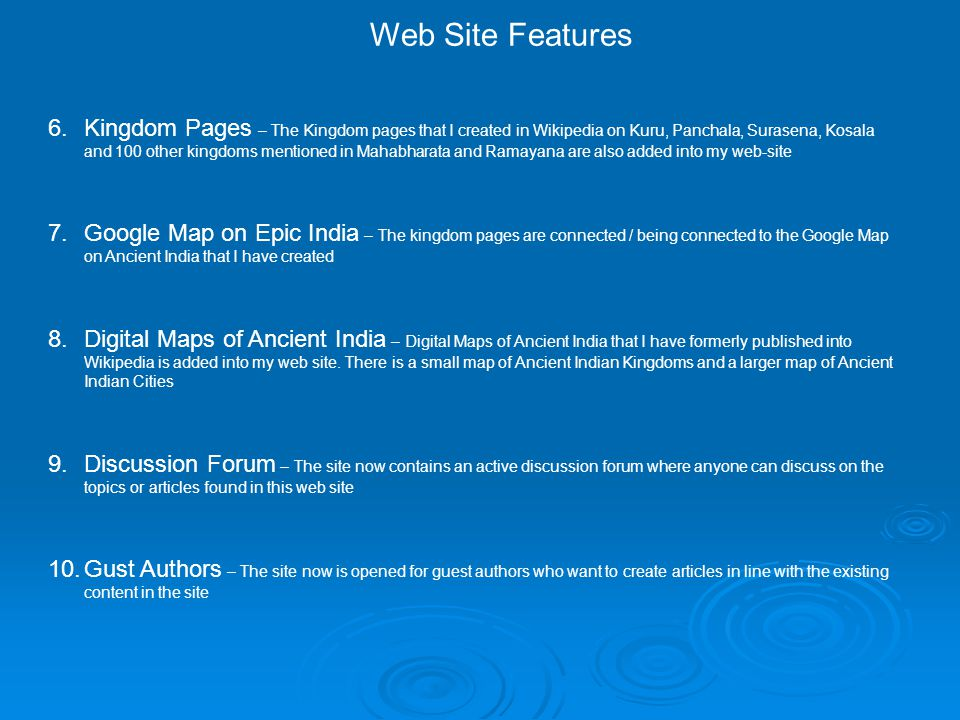 Web Site Features 6.Kingdom Pages – The Kingdom pages that I created in Wikipedia on Kuru, Panchala, Surasena, Kosala and 100 other kingdoms mentioned in Mahabharata and Ramayana are also added into my web-site 7.Google Map on Epic India – The kingdom pages are connected / being connected to the Google Map on Ancient India that I have created 8.Digital Maps of Ancient India – Digital Maps of Ancient India that I have formerly published into Wikipedia is added into my web site.