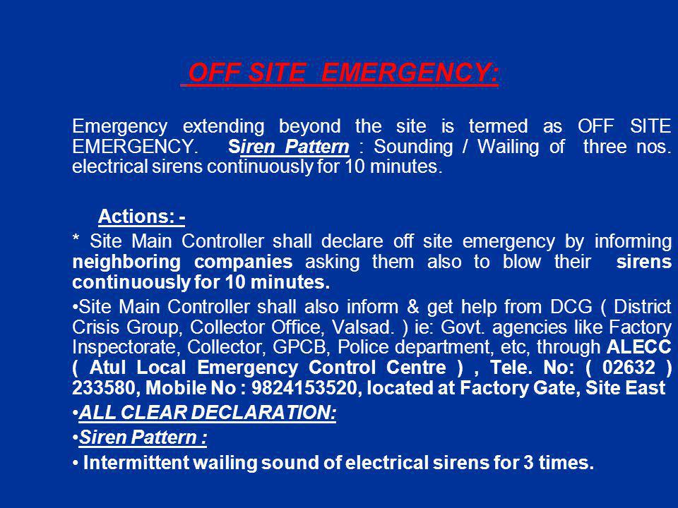 OFF SITE EMERGENCY: Emergency extending beyond the site is termed as OFF SITE EMERGENCY. Siren Pattern : Sounding / Wailing of three nos. electrical s