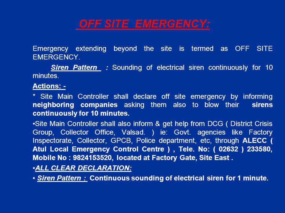OFF SITE EMERGENCY: Emergency extending beyond the site is termed as OFF SITE EMERGENCY. Siren Pattern : Sounding of electrical siren continuously for
