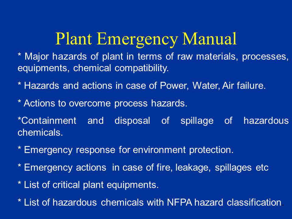 Plant Emergency Manual * Major hazards of plant in terms of raw materials, processes, equipments, chemical compatibility.