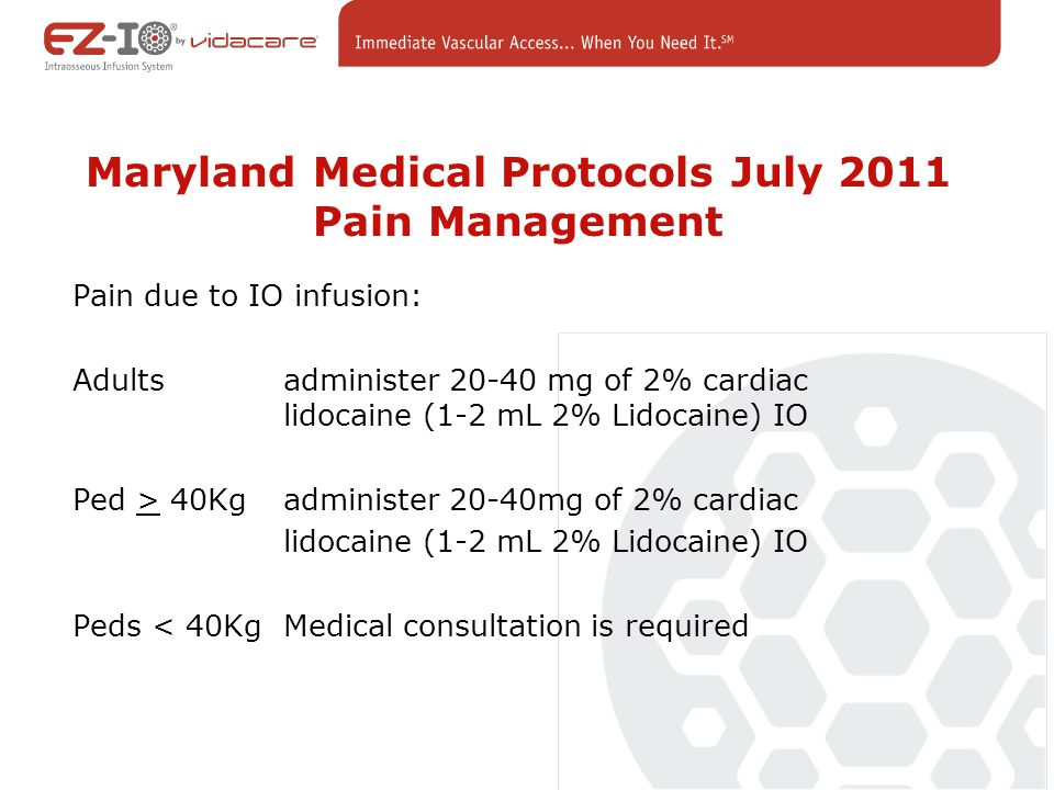 Maryland Medical Protocols July 2011 Pain Management Pain due to IO infusion: Adults administer 20-40 mg of 2% cardiac lidocaine (1-2 mL 2% Lidocaine) IO Ped > 40Kg administer 20-40mg of 2% cardiac lidocaine (1-2 mL 2% Lidocaine) IO Peds < 40KgMedical consultation is required