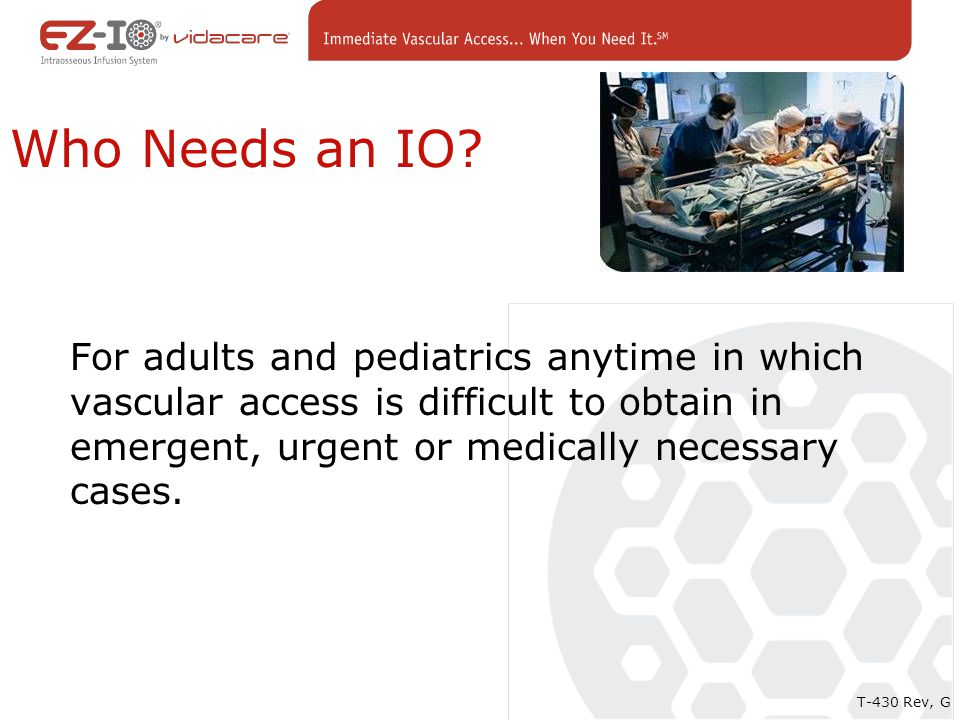 Who Needs an IO? For adults and pediatrics anytime in which vascular access is difficult to obtain in emergent, urgent or medically necessary cases. T