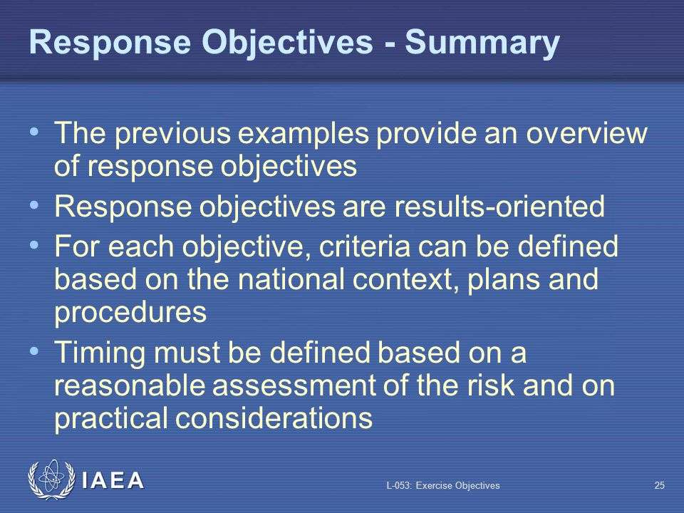 L-053: Exercise Objectives26 Exercise Objectives Exercise objectives are related BUT are not the same as response objectives Example: Response objective: evacuate the precautionary action zone in four hours: not necessarily practical during an exercise Exercise objective: evacuate a representative sample of the precautionary action zone (say one tenth) in 30 minutes
