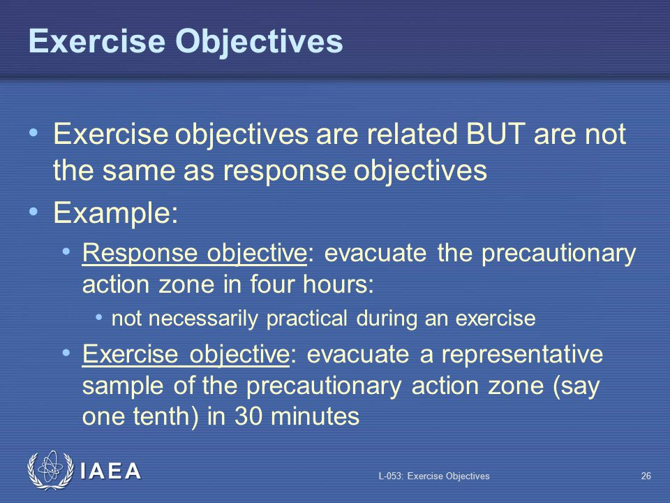 L-053: Exercise Objectives27 Exercise Objectives (Contd) It is not necessary to verify all response objectives in each exercise Some objectives cannot be simultaneously verified e.g.