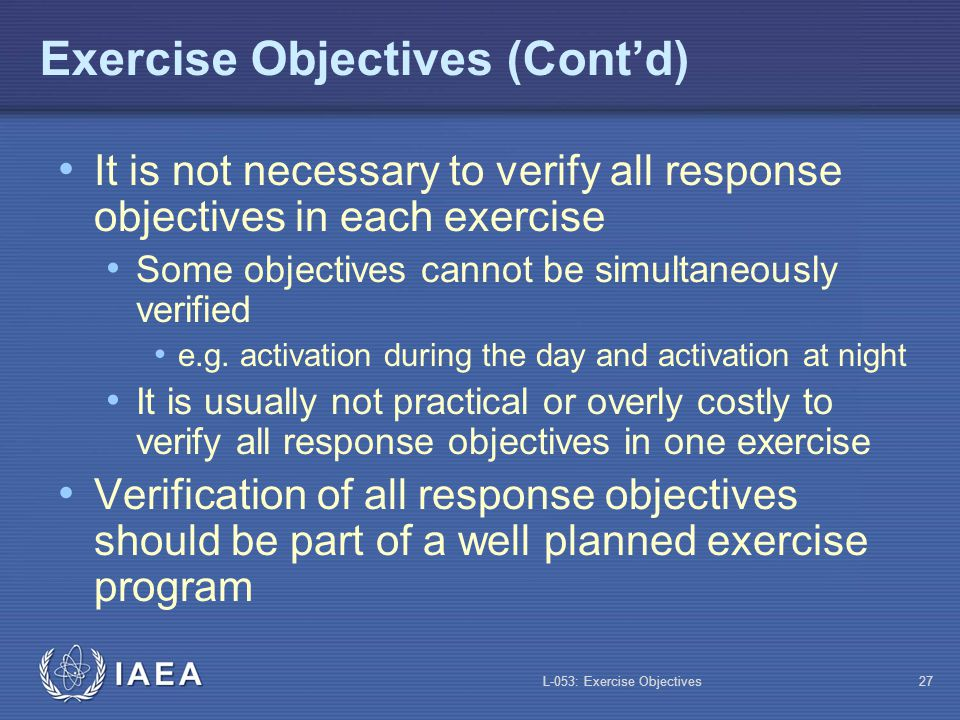 L-053: Exercise Objectives28 Exercise Program It is a plan to conduct a series of exercises at a pre-established frequency, covering all response objectives over a set cycle A five-year cycle is common, with one exercise per year for each major facility Over five years, all response objectives should be tested Some response objectives may be tested every exercise, while others may not e.g.