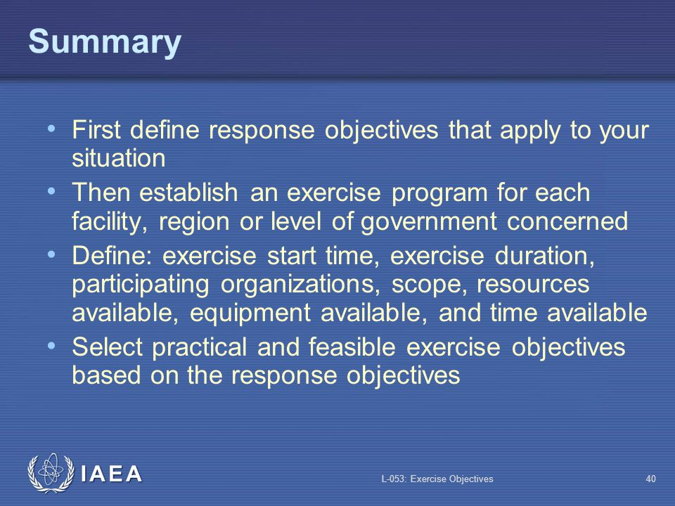 L-053: Exercise Objectives40 Summary First define response objectives that apply to your situation Then establish an exercise program for each facilit