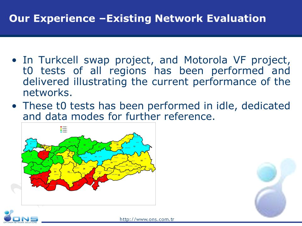 http://www.ons.com.tr Our Experience –Existing Network Evaluation In Turkcell swap project, and Motorola VF project, t0 tests of all regions has been