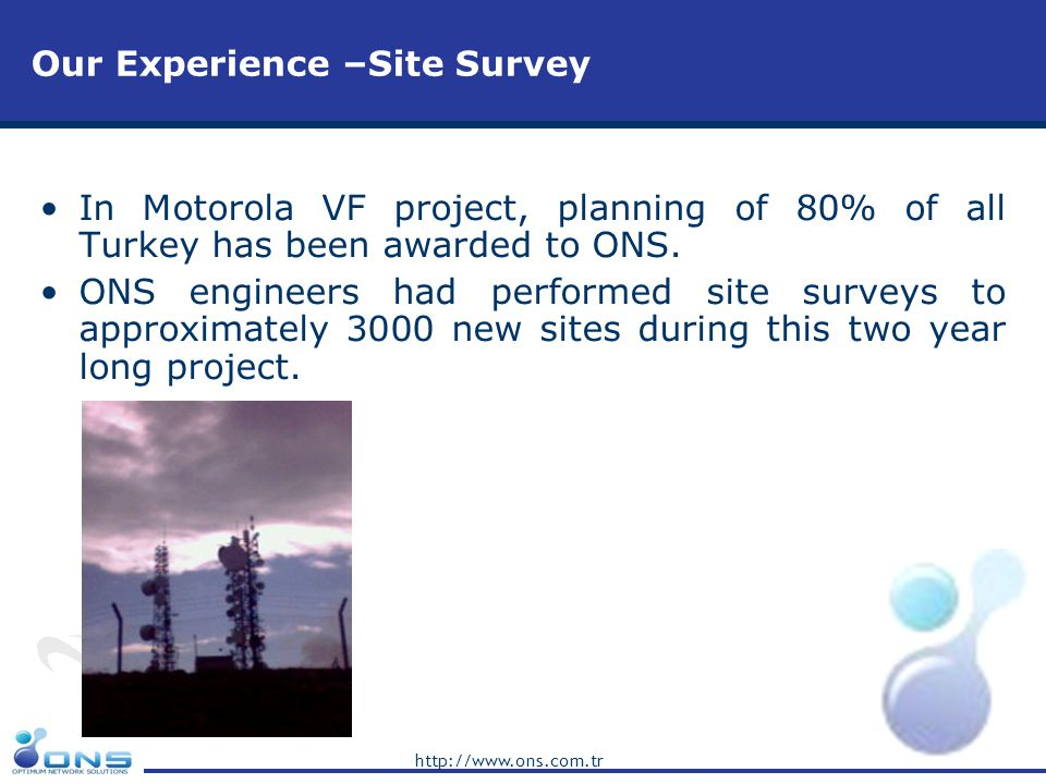 http://www.ons.com.tr Our Experience –Site Survey In Motorola VF project, planning of 80% of all Turkey has been awarded to ONS. ONS engineers had per