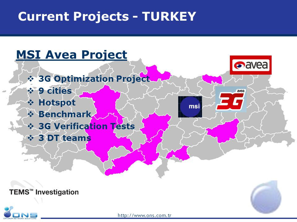 http://www.ons.com.tr MSI Avea Project 3G Optimization Project 9 cities Hotspot Benchmark 3G Verification Tests 3 DT teams Current Projects - TURKEY