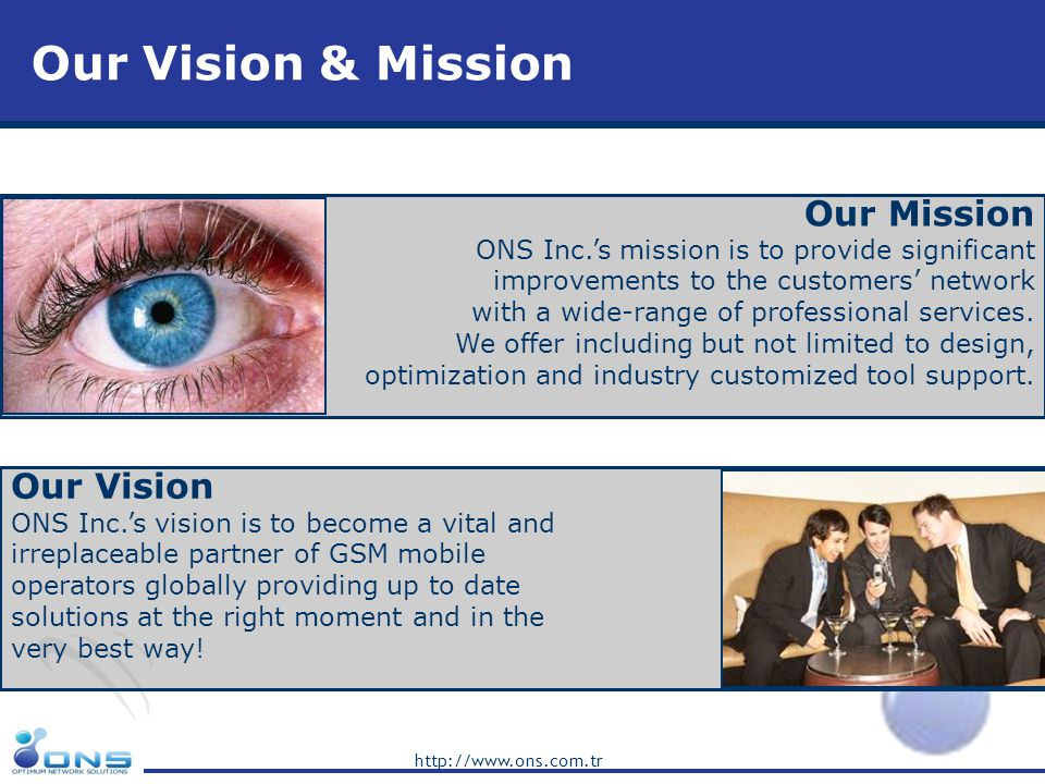 http://www.ons.com.tr Our Vision & Mission Our Vision ONS Inc.s vision is to become a vital and irreplaceable partner of GSM mobile operators globally