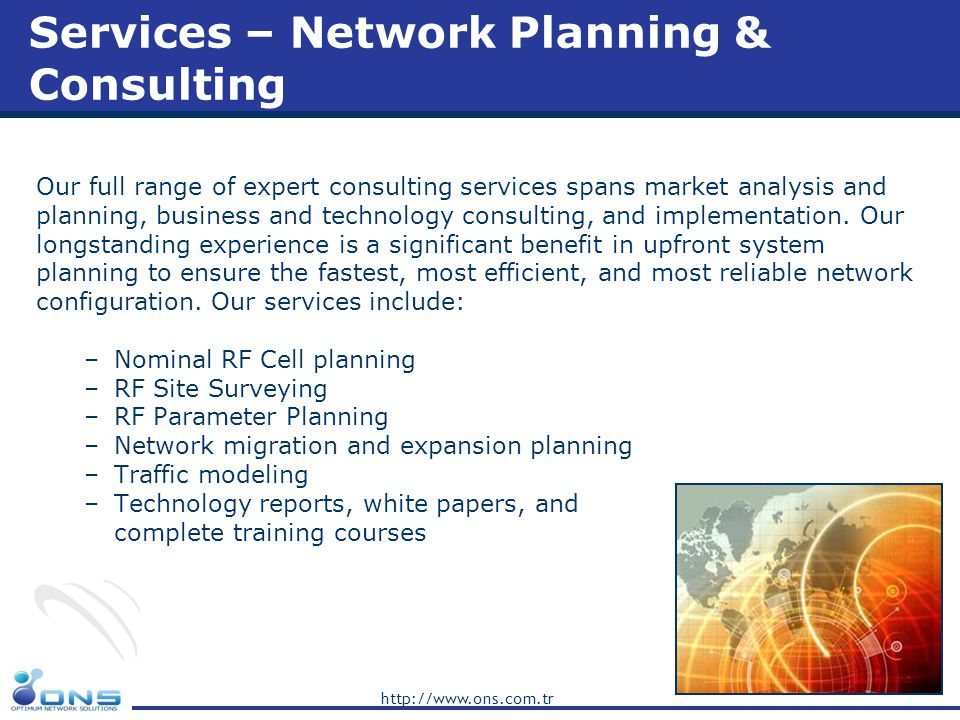 http://www.ons.com.tr ONS Advantages Below are some advantages of ONS Experience in planning and optimization Experience in multi vendor and multi technology Familiar to country/project specific facts Sharing the experience and providing on job training Well structured and flexible organization Setting up the pace of the project(s) Solution-oriented approach to minimize expenses