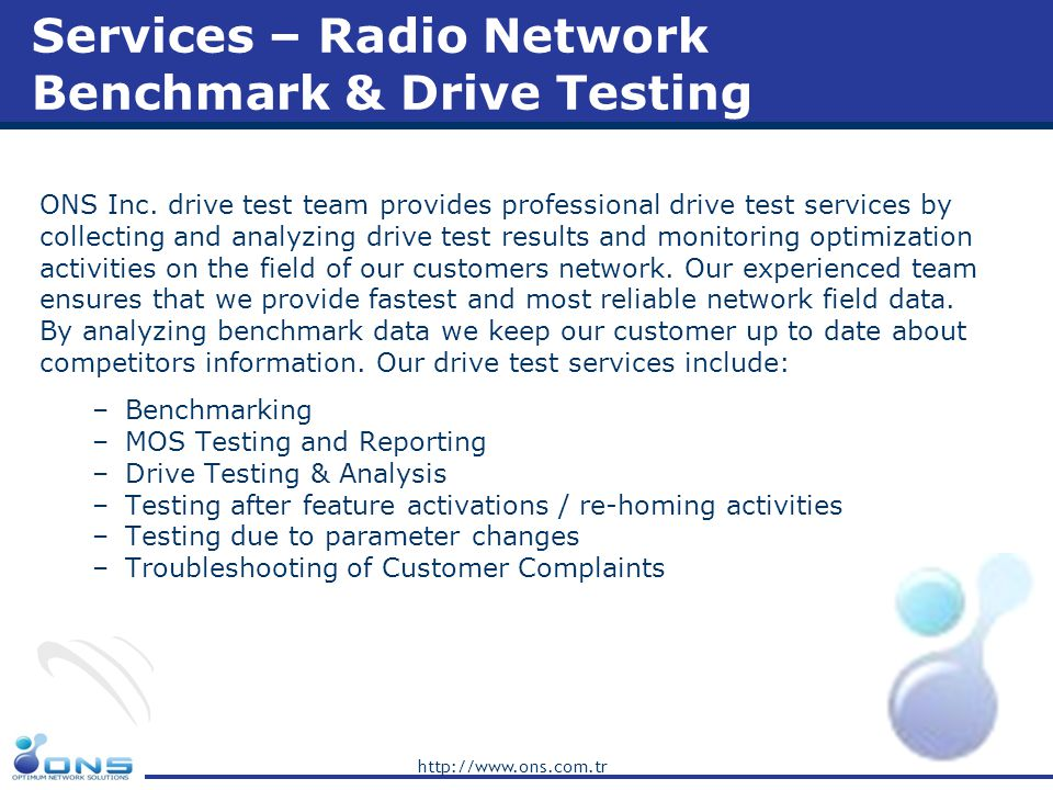 http://www.ons.com.tr Services – Radio Network Benchmark & Drive Testing ONS Inc. drive test team provides professional drive test services by collect