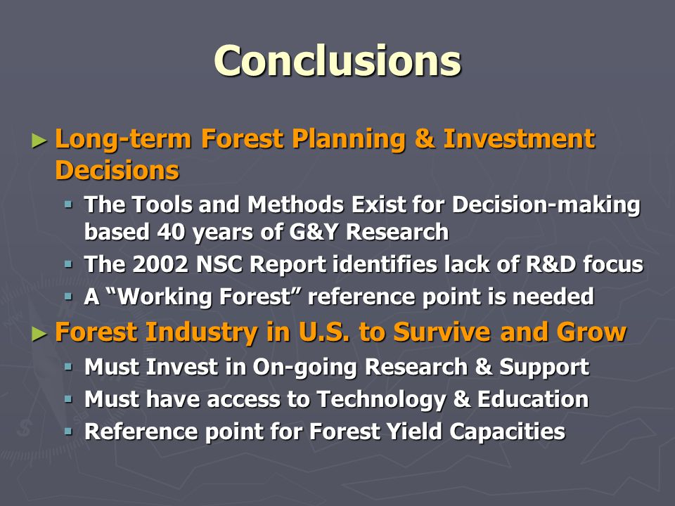 Conclusions Long-term Forest Planning & Investment Decisions Long-term Forest Planning & Investment Decisions The Tools and Methods Exist for Decision-making based 40 years of G&Y Research The Tools and Methods Exist for Decision-making based 40 years of G&Y Research The 2002 NSC Report identifies lack of R&D focus The 2002 NSC Report identifies lack of R&D focus A Working Forest reference point is needed A Working Forest reference point is needed Forest Industry in U.S.