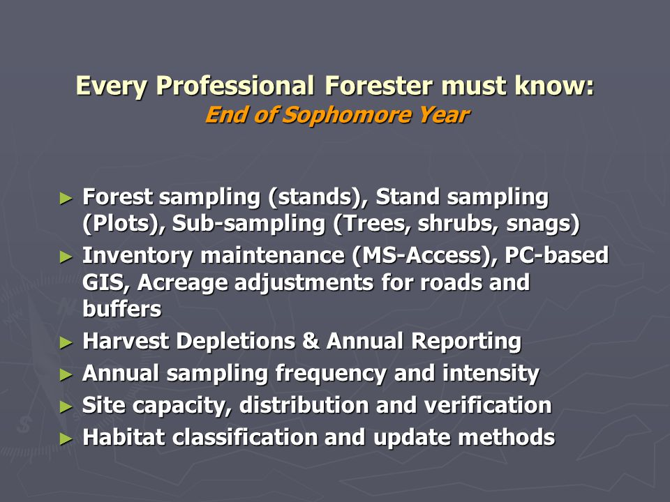 Every Professional Forester must know: End of Sophomore Year Forest sampling (stands), Stand sampling (Plots), Sub-sampling (Trees, shrubs, snags) Forest sampling (stands), Stand sampling (Plots), Sub-sampling (Trees, shrubs, snags) Inventory maintenance (MS-Access), PC-based GIS, Acreage adjustments for roads and buffers Inventory maintenance (MS-Access), PC-based GIS, Acreage adjustments for roads and buffers Harvest Depletions & Annual Reporting Harvest Depletions & Annual Reporting Annual sampling frequency and intensity Annual sampling frequency and intensity Site capacity, distribution and verification Site capacity, distribution and verification Habitat classification and update methods Habitat classification and update methods