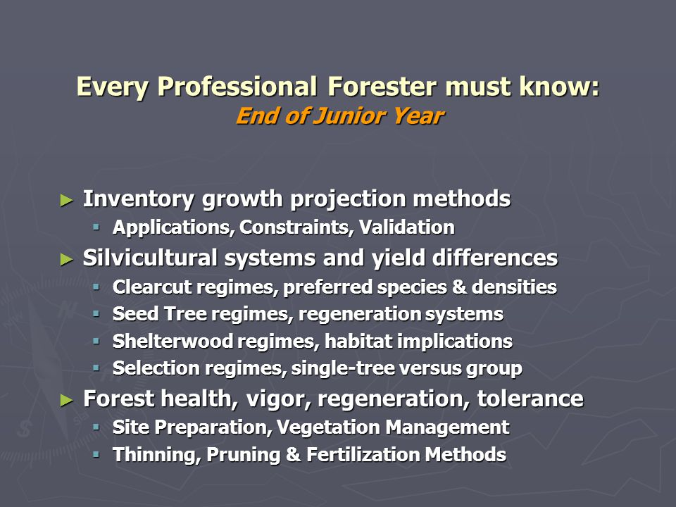 Every Professional Forester must know: End of Junior Year Inventory growth projection methods Inventory growth projection methods Applications, Constraints, Validation Applications, Constraints, Validation Silvicultural systems and yield differences Silvicultural systems and yield differences Clearcut regimes, preferred species & densities Clearcut regimes, preferred species & densities Seed Tree regimes, regeneration systems Seed Tree regimes, regeneration systems Shelterwood regimes, habitat implications Shelterwood regimes, habitat implications Selection regimes, single-tree versus group Selection regimes, single-tree versus group Forest health, vigor, regeneration, tolerance Forest health, vigor, regeneration, tolerance Site Preparation, Vegetation Management Site Preparation, Vegetation Management Thinning, Pruning & Fertilization Methods Thinning, Pruning & Fertilization Methods