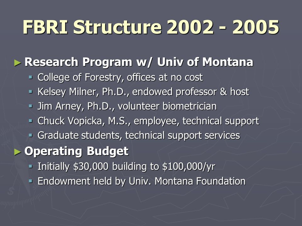 FBRI Structure 2002 - 2005 Research Program w/ Univ of Montana Research Program w/ Univ of Montana College of Forestry, offices at no cost College of Forestry, offices at no cost Kelsey Milner, Ph.D., endowed professor & host Kelsey Milner, Ph.D., endowed professor & host Jim Arney, Ph.D., volunteer biometrician Jim Arney, Ph.D., volunteer biometrician Chuck Vopicka, M.S., employee, technical support Chuck Vopicka, M.S., employee, technical support Graduate students, technical support services Graduate students, technical support services Operating Budget Operating Budget Initially $30,000 building to $100,000/yr Initially $30,000 building to $100,000/yr Endowment held by Univ.